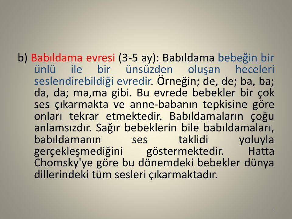 b) Babıldama evresi (3-5 ay): Babıldama bebeğin bir ünlü ile bir ünsüzden oluşan heceleri seslendirebildiği evredir. Örneğin; de, de; ba, ba; da, da;