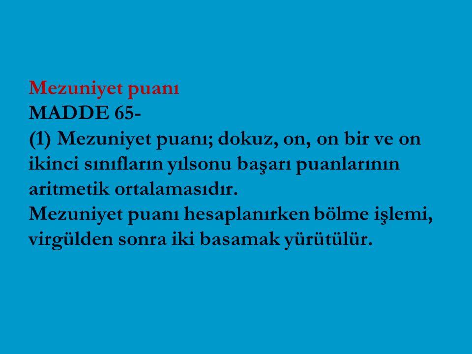 Mezuniyet puanı MADDE 65- (1) Mezuniyet puanı; dokuz, on, on bir ve on ikinci sınıfların yılsonu başarı puanlarının aritmetik ortalamasıdır. Mezuniyet