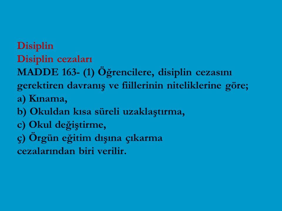 Disiplin Disiplin cezaları MADDE 163- (1) Öğrencilere, disiplin cezasını gerektiren davranış ve fiillerinin niteliklerine göre; a) Kınama, b) Okuldan kısa süreli uzaklaştırma, c) Okul değiştirme, ç) Örgün eğitim dışına çıkarma cezalarından biri verilir.
