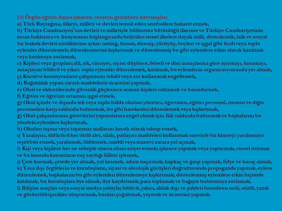 (4) Örgün eğitim dışına çıkarma cezasını gerektiren davranışlar; a) Türk Bayrağına, ülkeyi, milleti ve devleti temsil eden sembollere hakaret etmek, b) Türkiye Cumhuriyeti nin devleti ve milletiyle bölünmez bütünlüğü ilkesine ve Türkiye Cumhuriyetinin insan haklarına ve Anayasanın başlangıcında belirtilen temel ilkelere dayalı millî, demokratik, laik ve sosyal bir hukuk devleti niteliklerine aykırı miting, forum, direniş, yürüyüş, boykot ve işgal gibi ferdi veya toplu eylemler düzenlemek; düzenlenmesini kışkırtmak ve düzenlenmiş bu gibi eylemlere etkin olarak katılmak veya katılmaya zorlamak, c) Kişileri veya grupları; dil, ırk, cinsiyet, siyasi düşünce, felsefi ve dini inançlarına göre ayırmayı, kınamayı, amaçlayan bölücü ve yıkıcı toplu eylemler düzenlemek, katılmak, bu eylemlerin organizasyonunda yer almak, ç) Kurul ve komisyonların çalışmasını tehdit veya zor kullanarak engellemek, d) Bağımlılık yapan zararlı maddelerin ticaretini yapmak, e) Okul ve eklentilerinde güvenlik güçlerince aranan kişileri saklamak ve barındırmak, f) Eğitim ve öğretim ortamını işgal etmek, g) Okul içinde ve dışında tek veya toplu hâlde okulun yönetici, öğretmen, eğitici personel, memur ve diğer personeline karşı saldırıda bulunmak, bu gibi hareketleri düzenlemek veya kışkırtmak, ğ) Okul çalışanlarının görevlerini yapmalarına engel olmak için fiili saldırıda bulunmak ve başkalarını bu yöndeki eylemlere kışkırtmak, h) Okulun taşınır veya taşınmaz mallarını kasıtlı olarak tahrip etmek, ı) Yaralayıcı, öldürücü her türlü alet, silah, patlayıcı maddeleri kullanmak suretiyle bir kimseyi yaralamaya teşebbüs etmek, yaralamak, öldürmek, maddi veya manevi zarara yol açmak, i) Kişi veya kişilere her ne sebeple olursa olsun eziyet etmek; işkence yapmak veya yaptırmak, cinsel istismar ve bu konuda kanunların suç saydığı fiilleri işlemek, j) Çete kurmak, çetede yer almak, yol kesmek, adam kaçırmak; kapkaç ve gasp yapmak, fidye ve haraç almak, k) Yasa dışı örgütlerin ve kuruluşların, siyasi ve ideoloj