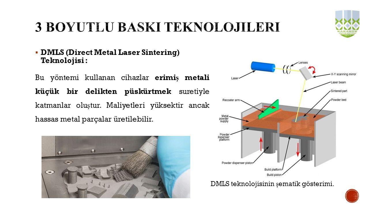  DMLS (Direct Metal Laser Sintering) Teknolojisi : Bu yöntemi kullanan cihazlar erimi ş metali küçük bir delikten püskürtmek suretiyle katmanlar olu