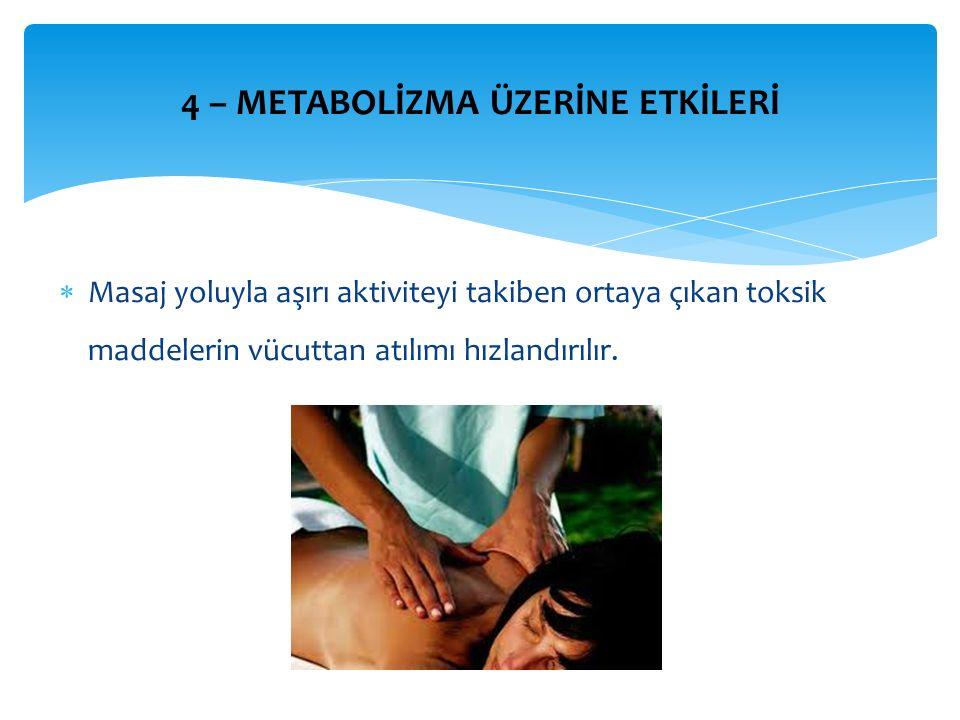 4 – METABOLİZMA ÜZERİNE ETKİLERİ  Masaj yoluyla aşırı aktiviteyi takiben ortaya çıkan toksik maddelerin vücuttan atılımı hızlandırılır.