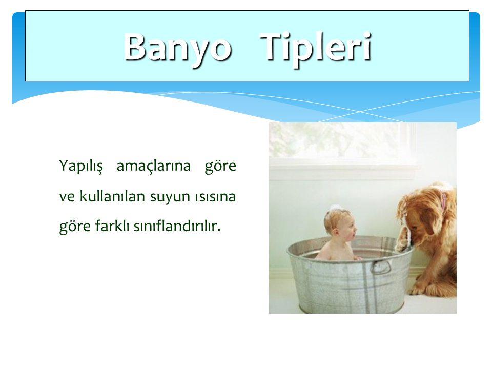 Banyo Tipleri Yapılış amaçlarına göre ve kullanılan suyun ısısına göre farklı sınıflandırılır.