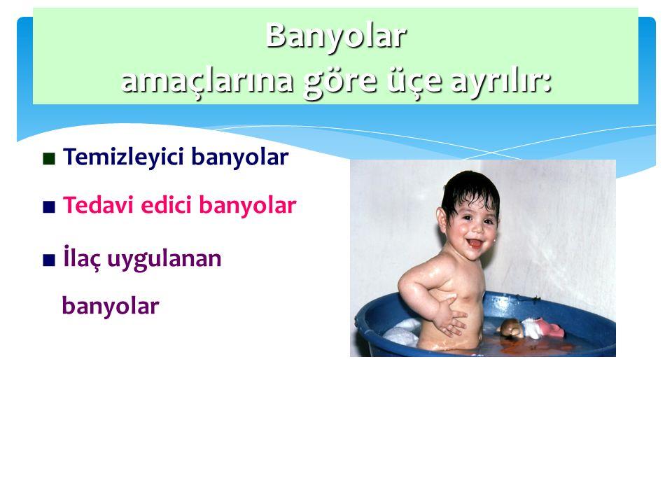 Banyolar amaçlarına göre üçe ayrılır: ■ Temizleyici banyolar ■ Tedavi edici banyolar ■ İlaç uygulanan banyolar
