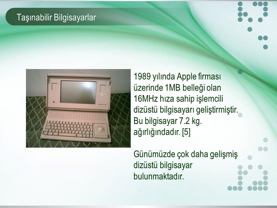 Taşınabilir Bilgisayarlar 1989 yılında Apple firması üzerinde 1MB belleği olan 16MHz hıza sahip işlemcili dizüstü bilgisayarı geliştirmiştir.