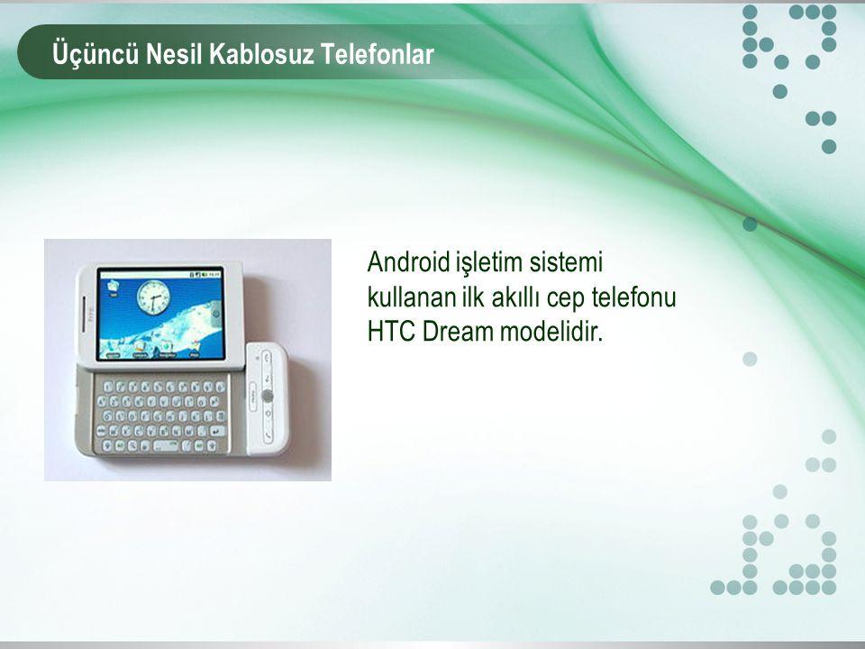Üçüncü Nesil Kablosuz Telefonlar Android işletim sistemi kullanan ilk akıllı cep telefonu HTC Dream modelidir.