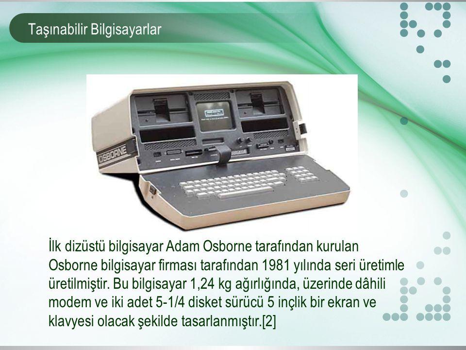 Taşınabilir Bilgisayarlar İlk dizüstü bilgisayar Adam Osborne tarafından kurulan Osborne bilgisayar firması tarafından 1981 yılında seri üretimle üretilmiştir.