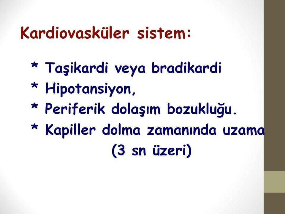 Kardiovasküler sistem: * Taşikardi veya bradikardi * Hipotansiyon, * Periferik dolaşım bozukluğu. * Kapiller dolma zamanında uzama (3 sn üzeri)