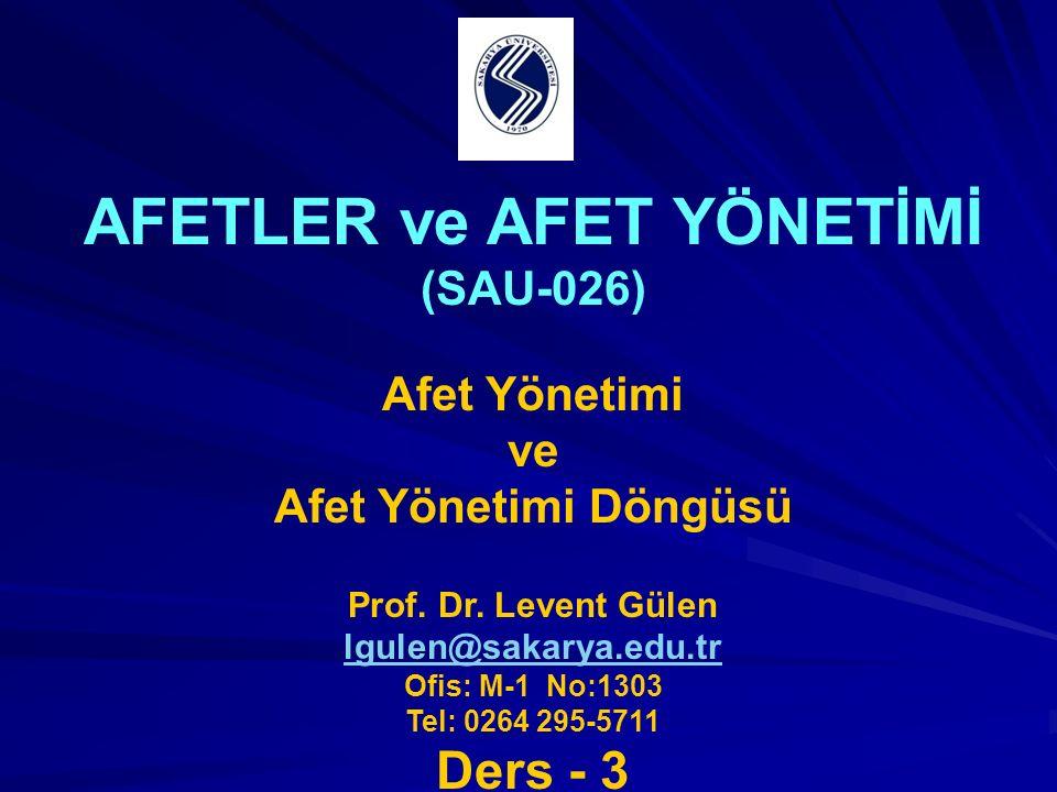 AFETLER ve AFET YÖNETİMİ (SAU-026) Afet Yönetimi ve Afet Yönetimi Döngüsü Prof. Dr. Levent Gülen lgulen@sakarya.edu.tr Ofis: M-1 No:1303 Tel: 0264 295