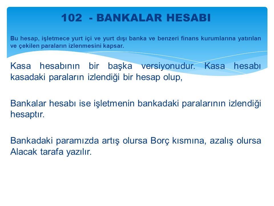 102 - BANKALAR HESABI Bu hesap, işletmece yurt içi ve yurt dışı banka ve benzeri finans kurumlarına yatırılan ve çekilen paraların izlenmesini kapsar.