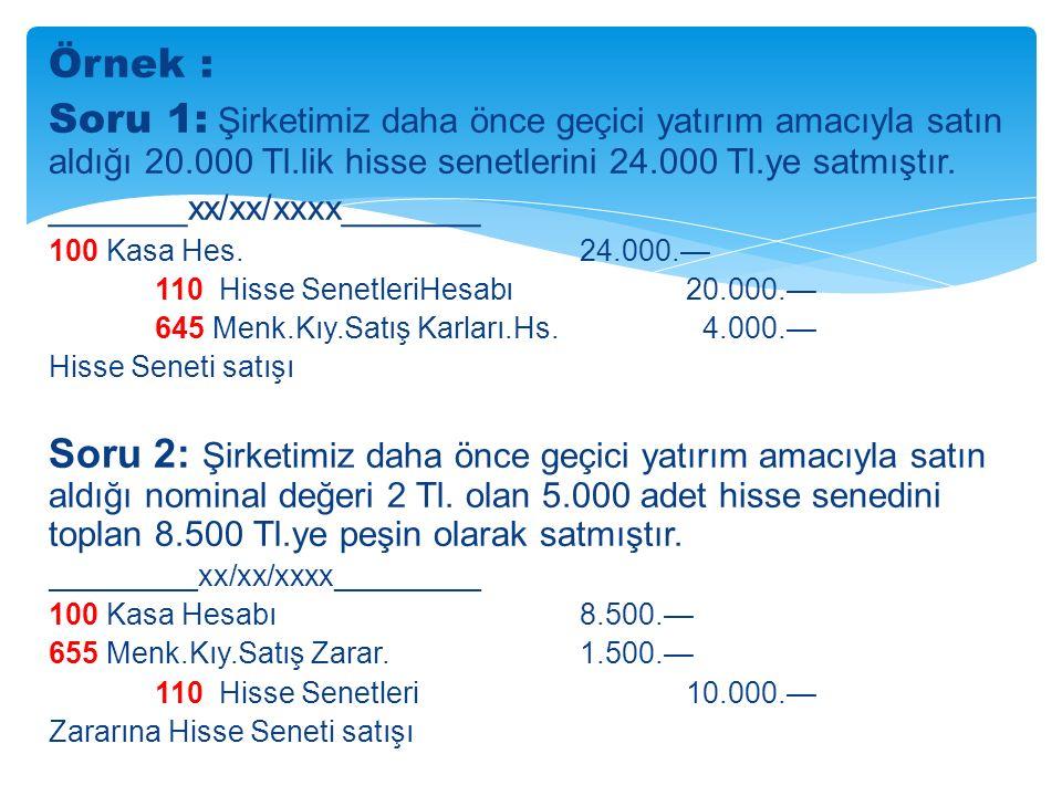 Örnek : Soru 1: Şirketimiz daha önce geçici yatırım amacıyla satın aldığı 20.000 Tl.lik hisse senetlerini 24.000 Tl.ye satmıştır.