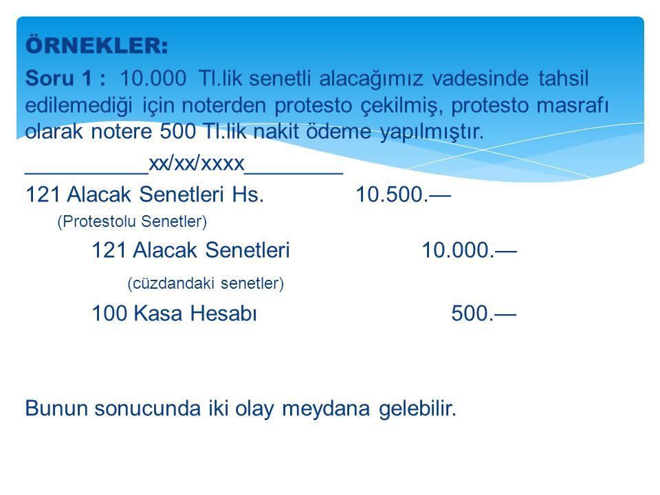 ÖRNEKLER: Soru 1 : 10.000 Tl.lik senetli alacağımız vadesinde tahsil edilemediği için noterden protesto çekilmiş, protesto masrafı olarak notere 500 Tl.lik nakit ödeme yapılmıştır.