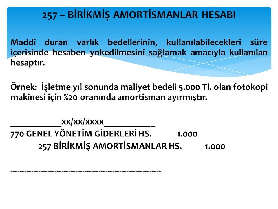 257 – BİRİKMİŞ AMORTİSMANLAR HESABI Maddi duran varlık bedellerinin, kullanılabilecekleri süre içerisinde hesaben yokedilmesini sağlamak amacıyla kullanılan hesaptır.