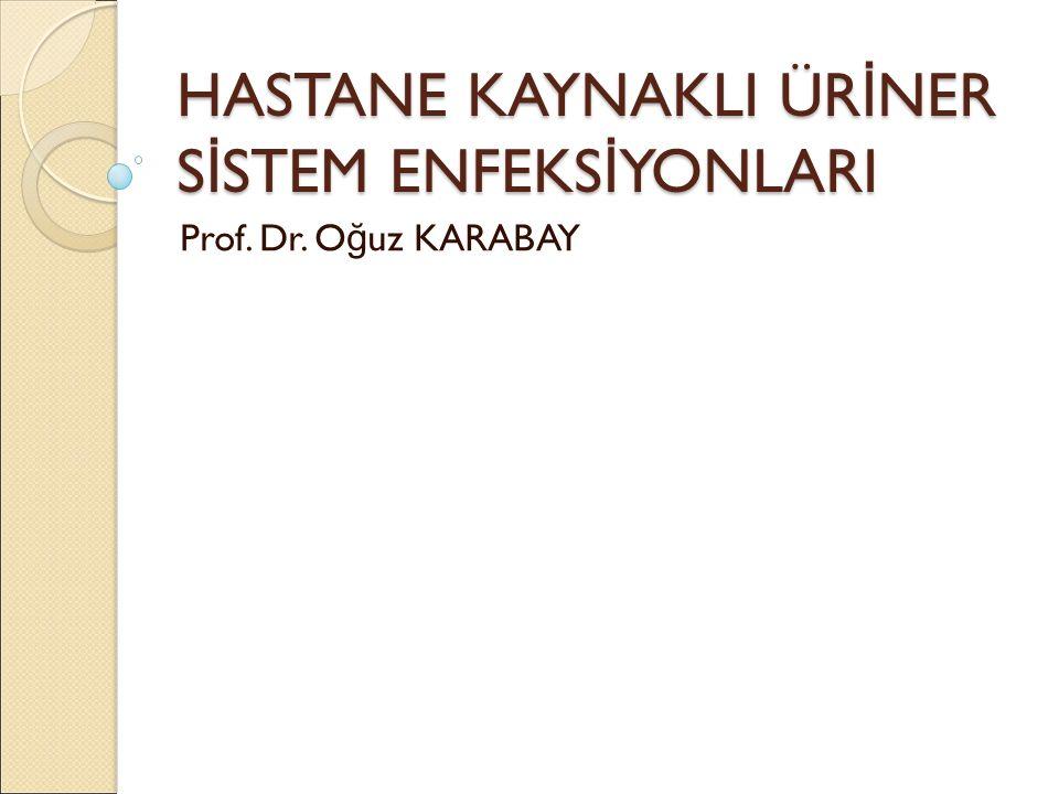 HASTANE KAYNAKLI ÜR İ NER S İ STEM ENFEKS İ YONLARI Prof. Dr. O ğ uz KARABAY