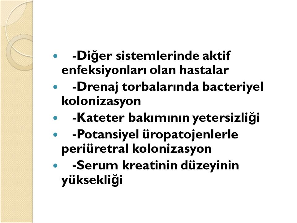 -Di ğ er sistemlerinde aktif enfeksiyonları olan hastalar -Drenaj torbalarında bacteriyel kolonizasyon -Kateter bakımının yetersizli ğ i -Potansiyel ü