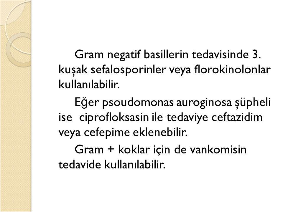 Gram negatif basillerin tedavisinde 3. kuşak sefalosporinler veya florokinolonlar kullanılabilir. E ğ er psoudomonas auroginosa şüpheli ise ciprofloks
