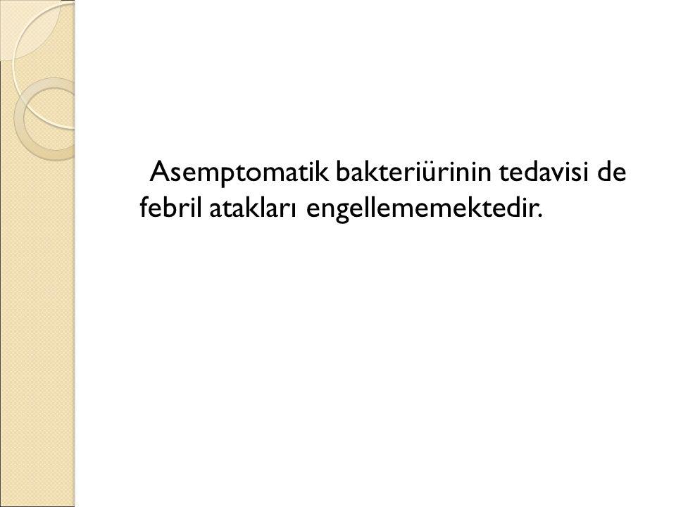 Asemptomatik bakteriürinin tedavisi de febril atakları engellememektedir.