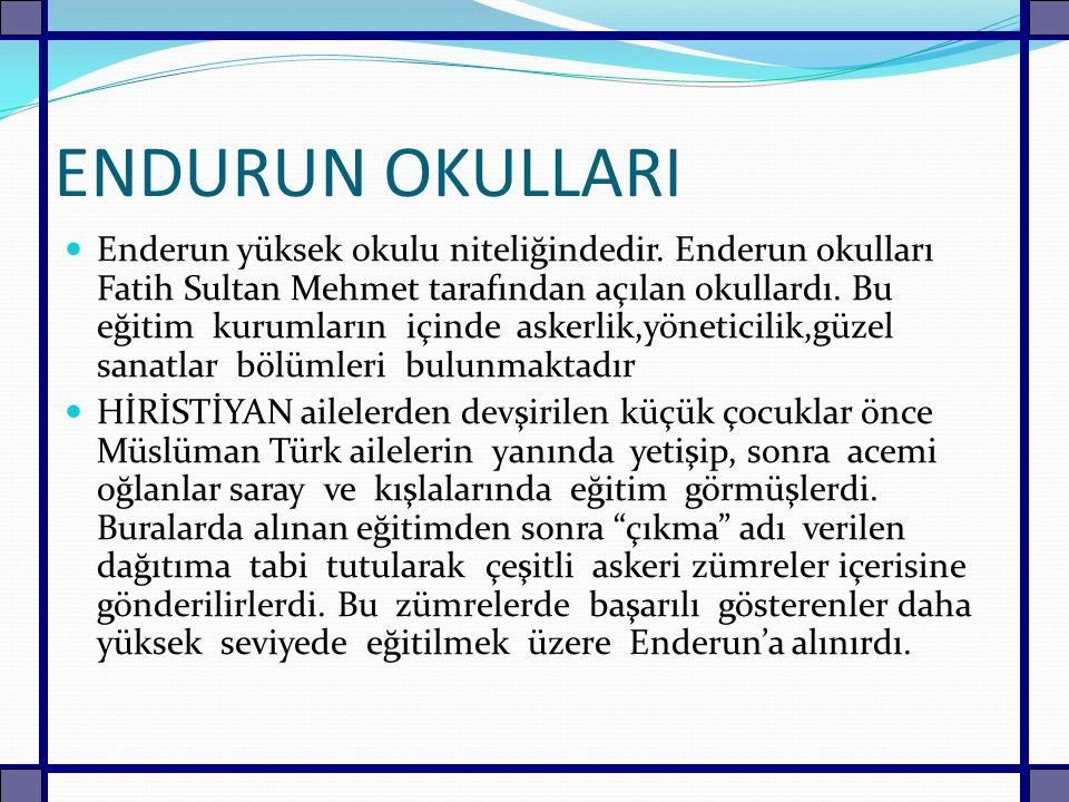 ENDURUN OKULLARI Enderun yüksek okulu niteliğindedir. Enderun okulları Fatih Sultan Mehmet tarafından açılan okullardı. Bu eğitim kurumların içinde as