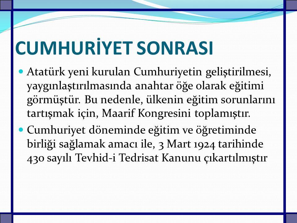 CUMHURİYET SONRASI Atatürk yeni kurulan Cumhuriyetin geliştirilmesi, yaygınlaştırılmasında anahtar öğe olarak eğitimi görmüştür. Bu nedenle, ülkenin e