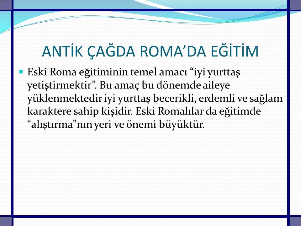 """ANTİK ÇAĞDA ROMA'DA EĞİTİM Eski Roma eğitiminin temel amacı """"iyi yurttaş yetiştirmektir"""". Bu amaç bu dönemde aileye yüklenmektedir iyi yurttaş becerik"""