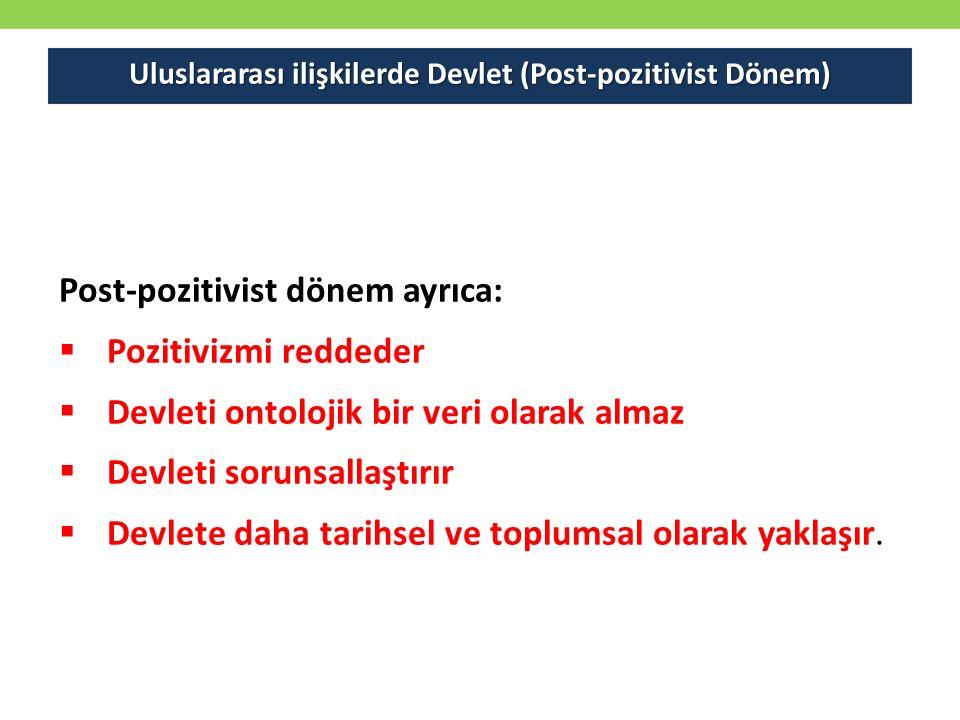 Uluslararası ilişkilerde Devlet (Post-pozitivist Dönem) Post-pozitivist dönem ayrıca:  Pozitivizmi reddeder  Devleti ontolojik bir veri olarak alma