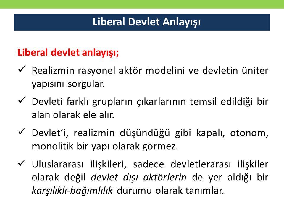 Liberal Devlet Anlayışı Liberal devlet anlayışı; Realizmin rasyonel aktör modelini ve devletin üniter yapısını sorgular. Devleti farklı grupların çıka