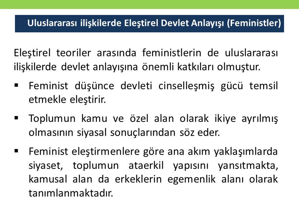 Uluslararası ilişkilerde Eleştirel Devlet Anlayışı (Feministler) Eleştirel teoriler arasında feministlerin de uluslararası ilişkilerde devlet anlayışı