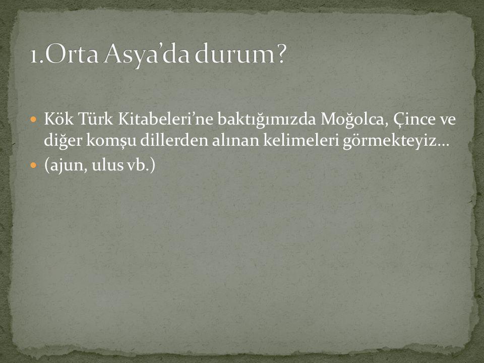 Kök Türk Kitabeleri'ne baktığımızda Moğolca, Çince ve diğer komşu dillerden alınan kelimeleri görmekteyiz… (ajun, ulus vb.)
