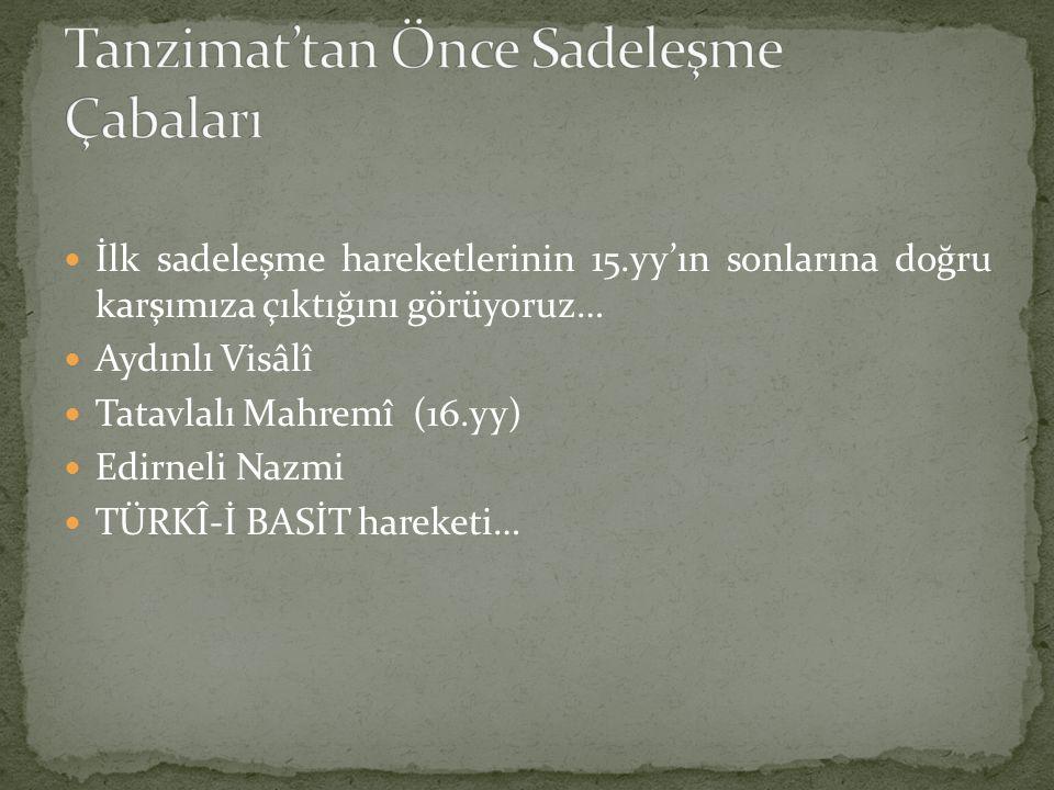İlk sadeleşme hareketlerinin 15.yy'ın sonlarına doğru karşımıza çıktığını görüyoruz… Aydınlı Visâlî Tatavlalı Mahremî (16.yy) Edirneli Nazmi TÜRKÎ-İ B