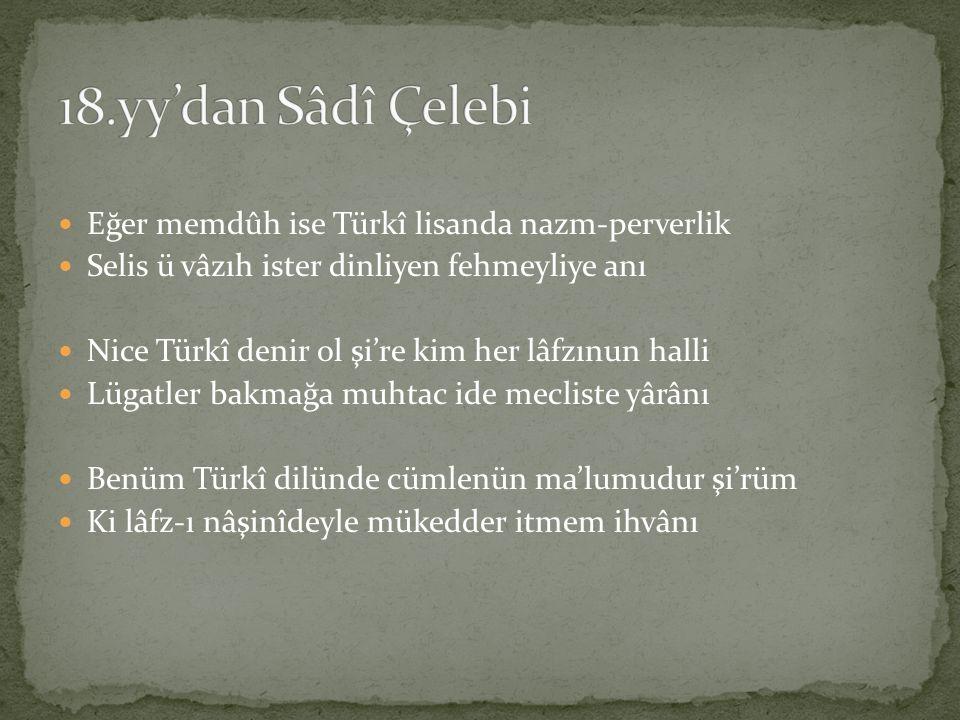 Eğer memdûh ise Türkî lisanda nazm-perverlik Selis ü vâzıh ister dinliyen fehmeyliye anı Nice Türkî denir ol şi're kim her lâfzınun halli Lügatler bak