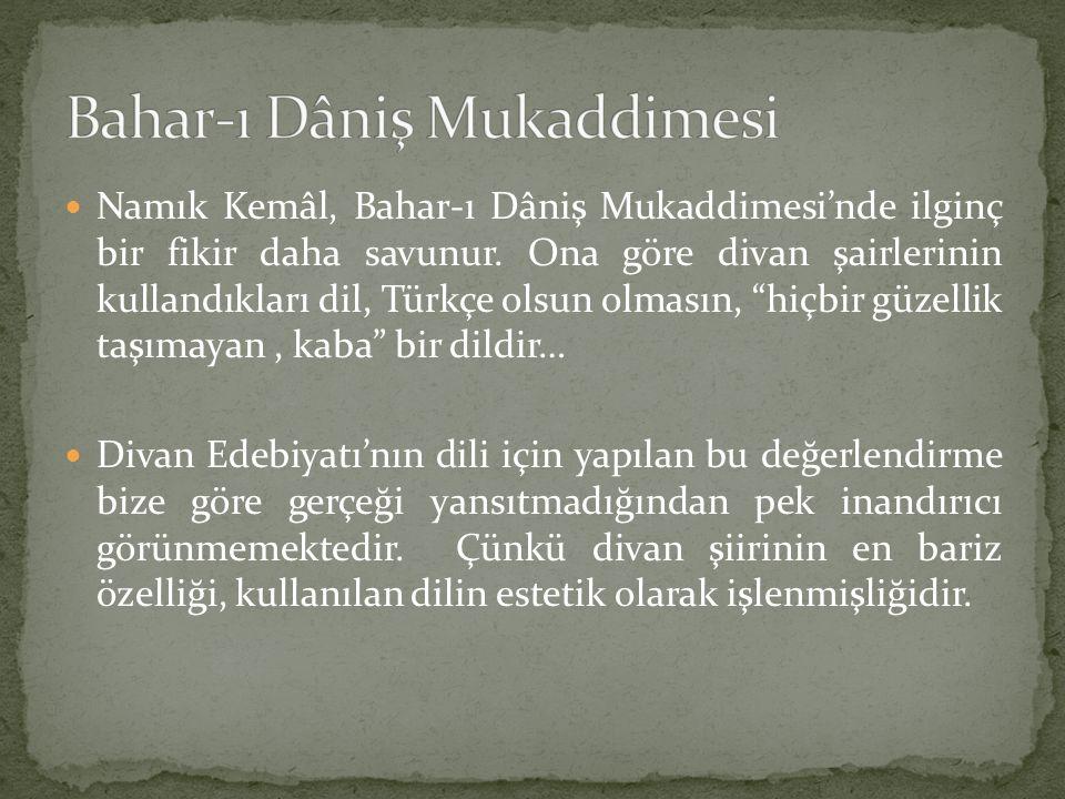 """Namık Kemâl, Bahar-ı Dâniş Mukaddimesi'nde ilginç bir fikir daha savunur. Ona göre divan şairlerinin kullandıkları dil, Türkçe olsun olmasın, """"hiçbir"""