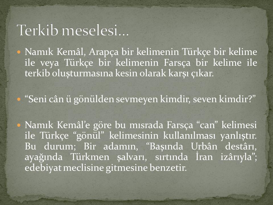 Namık Kemâl, Arapça bir kelimenin Türkçe bir kelime ile veya Türkçe bir kelimenin Farsça bir kelime ile terkib oluşturmasına kesin olarak karşı çıkar.