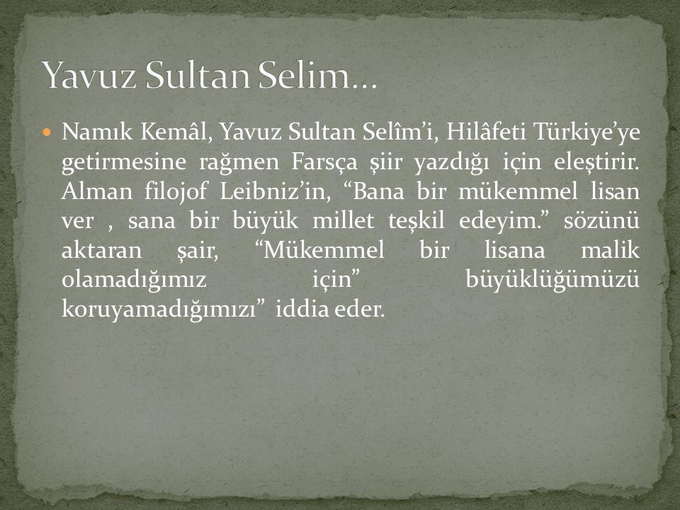 """Namık Kemâl, Yavuz Sultan Selîm'i, Hilâfeti Türkiye'ye getirmesine rağmen Farsça şiir yazdığı için eleştirir. Alman filojof Leibniz'in, """"Bana bir müke"""