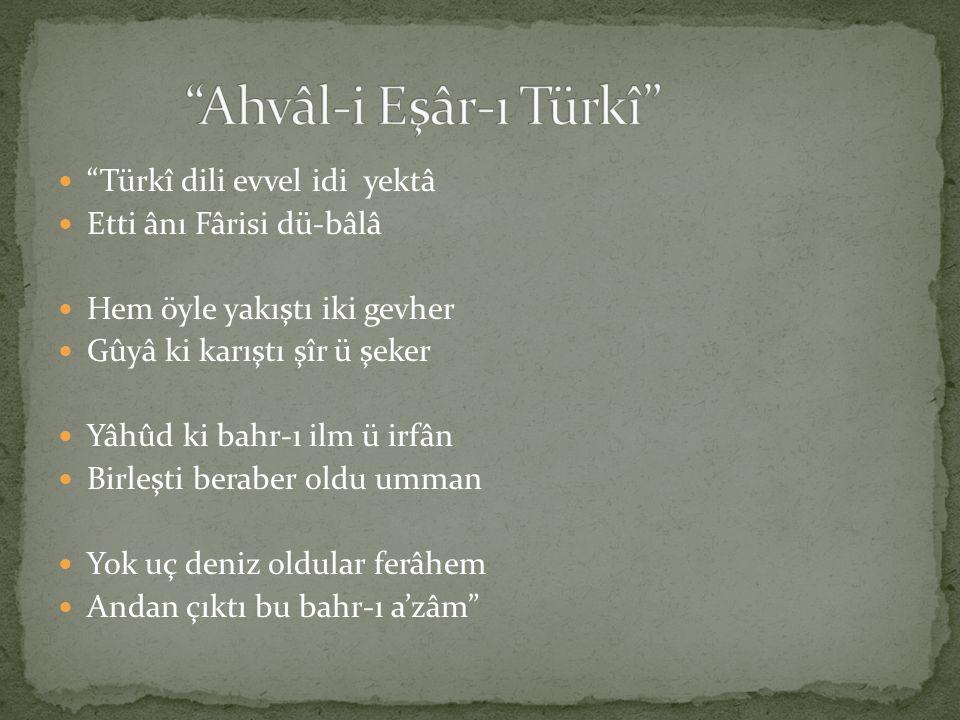 """""""Türkî dili evvel idi yektâ Etti ânı Fârisi dü-bâlâ Hem öyle yakıştı iki gevher Gûyâ ki karıştı şîr ü şeker Yâhûd ki bahr-ı ilm ü irfân Birleşti berab"""