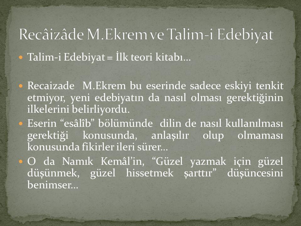 Talim-i Edebiyat = İlk teori kitabı… Recaizade M.Ekrem bu eserinde sadece eskiyi tenkit etmiyor, yeni edebiyatın da nasıl olması gerektiğinin ilkeleri