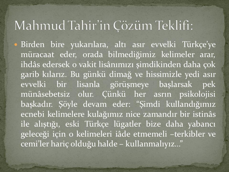 Birden bire yukarılara, altı asır evvelki Türkçe'ye müracaat eder, orada bilmediğimiz kelimeler arar, ihdâs edersek o vakit lisânımızı şimdikinden dah