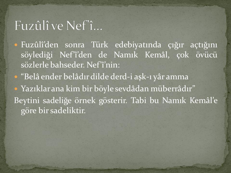 """Fuzûlî'den sonra Türk edebiyatında çığır açtığını söylediği Nef'î'den de Namık Kemâl, çok övücü sözlerle bahseder. Nef'î'nin: """"Belâ ender belâdır dild"""