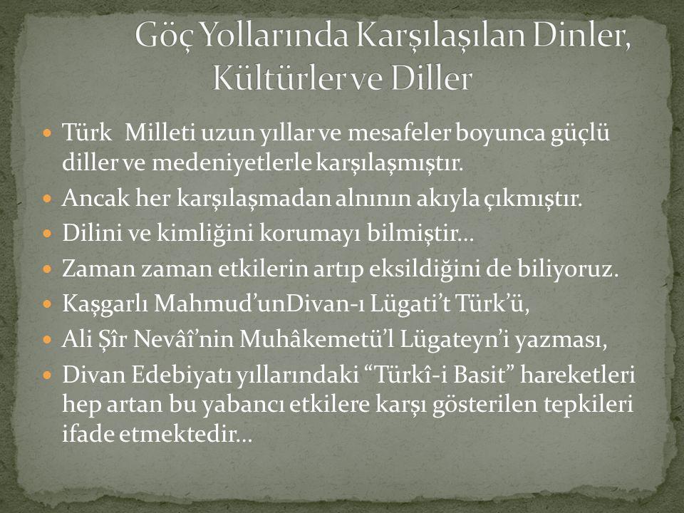 Türk Milleti uzun yıllar ve mesafeler boyunca güçlü diller ve medeniyetlerle karşılaşmıştır. Ancak her karşılaşmadan alnının akıyla çıkmıştır. Dilini
