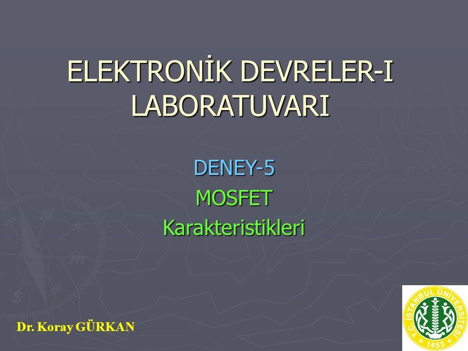 ELEKTRONİK DEVRELER-I LABORATUVARI DENEY-5MOSFETKarakteristikleri Dr. Koray GÜRKAN