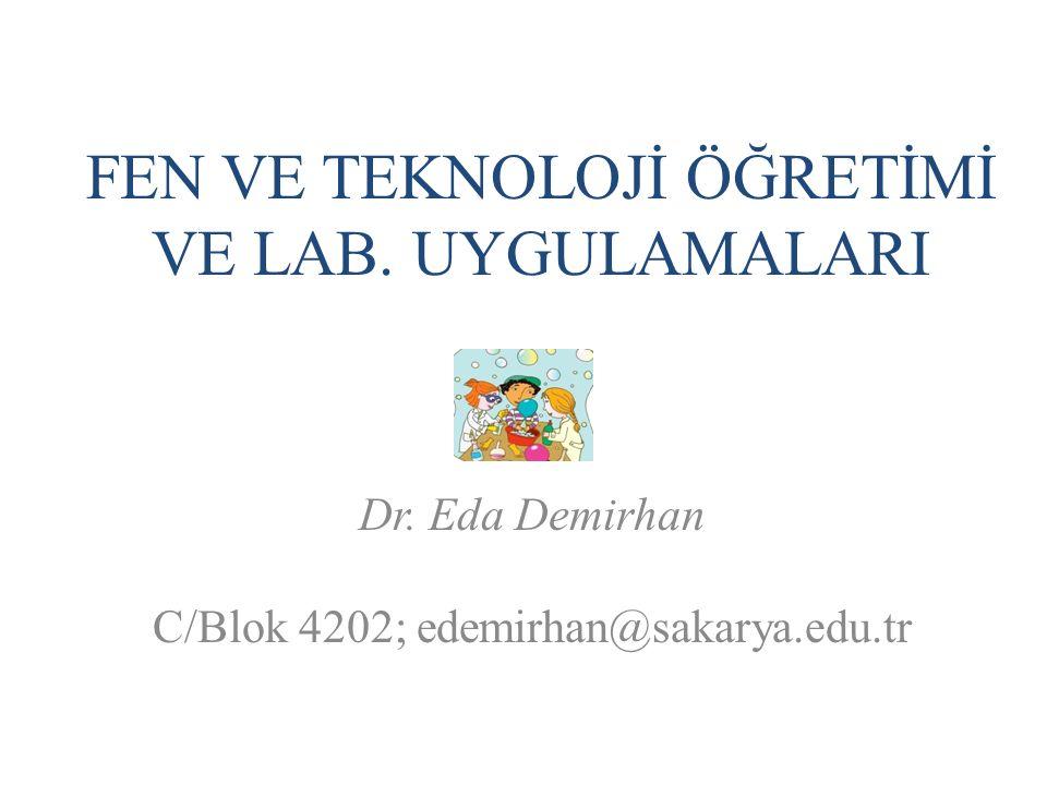 FEN VE TEKNOLOJİ ÖĞRETİMİ VE LAB. UYGULAMALARI Dr. Eda Demirhan C/Blok 4202; edemirhan@sakarya.edu.tr