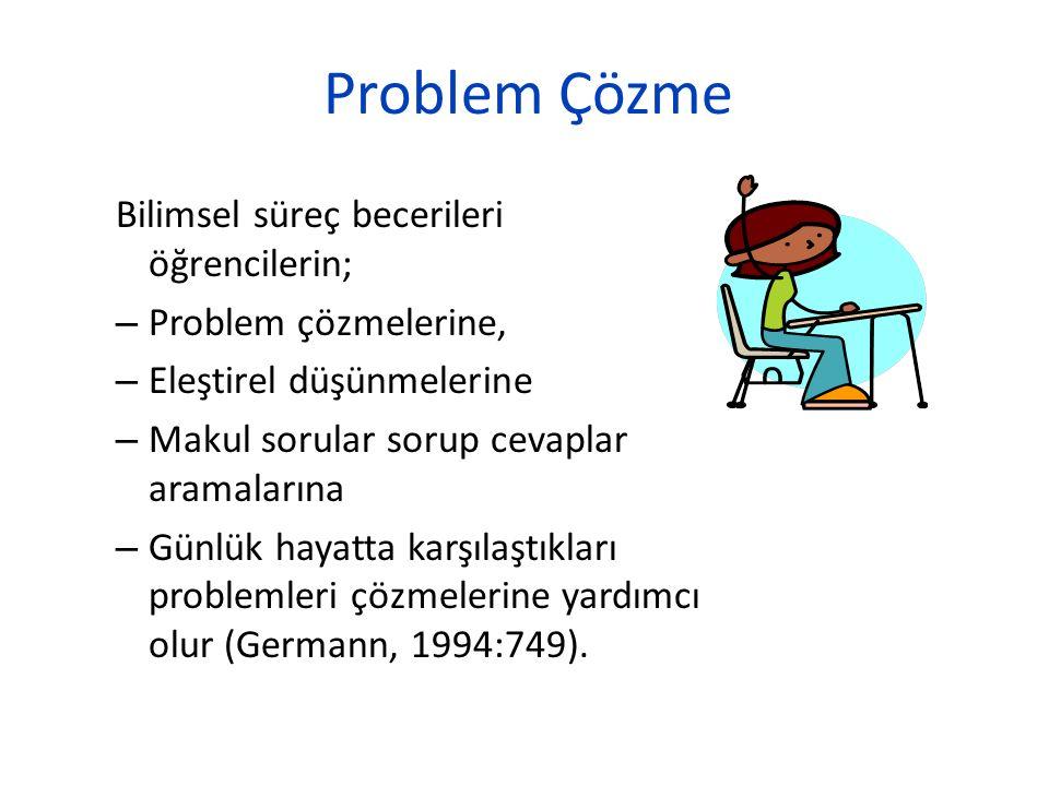 Problem Çözme Bilimsel süreç becerileri öğrencilerin; – Problem çözmelerine, – Eleştirel düşünmelerine – Makul sorular sorup cevaplar aramalarına – Gü