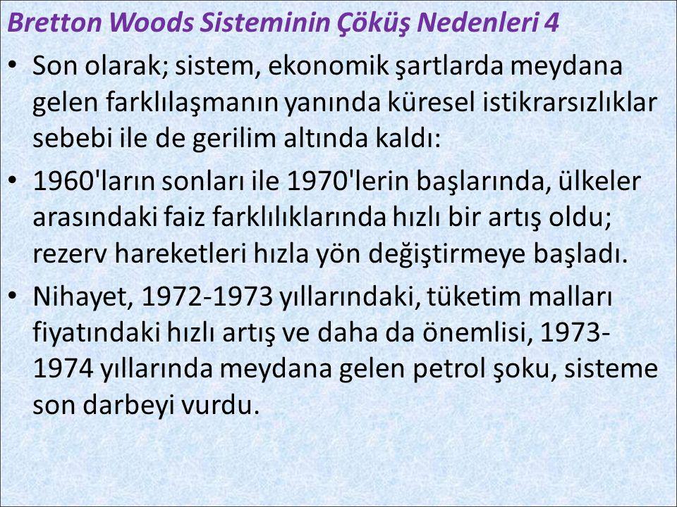 Bretton Woods Sisteminin Çöküş Nedenleri 4 Son olarak; sistem, ekonomik şartlarda meydana gelen farklılaşmanın yanında küresel istikrarsızlıklar sebeb