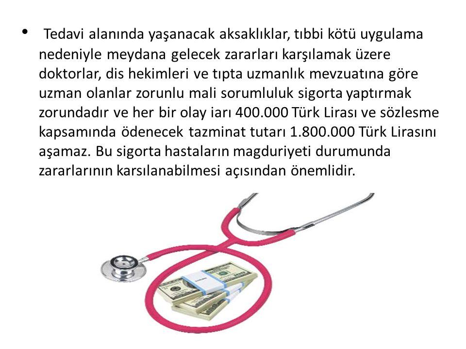 Tedavi alanında yaşanacak aksaklıklar, tıbbi kötü uygulama nedeniyle meydana gelecek zararları karşılamak üzere doktorlar, dis hekimleri ve tıpta uzmanlık mevzuatına göre uzman olanlar zorunlu mali sorumluluk sigorta yaptırmak zorundadır ve her bir olay iarı 400.000 Türk Lirası ve sözlesme kapsamında ödenecek tazminat tutarı 1.800.000 Türk Lirasını aşamaz.