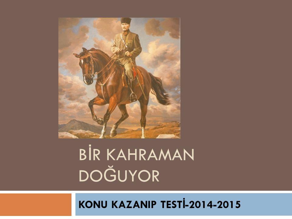 B İ R KAHRAMAN DO Ğ UYOR KONU KAZANIP TEST İ -2014-2015