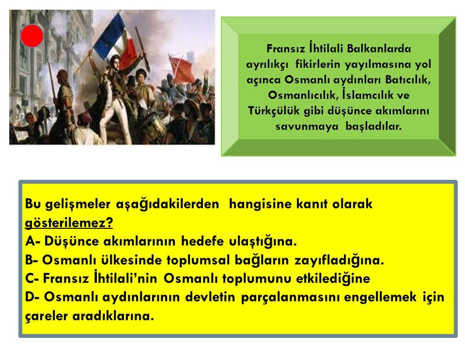 Fransız İ htilali Balkanlarda ayrılıkçı fikirlerin yayılmasına yol açınca Osmanlı aydınları Batıcılık, Osmanlıcılık, İ slamcılık ve Türkçülük gibi düşünce akımlarını savunmaya başladılar.