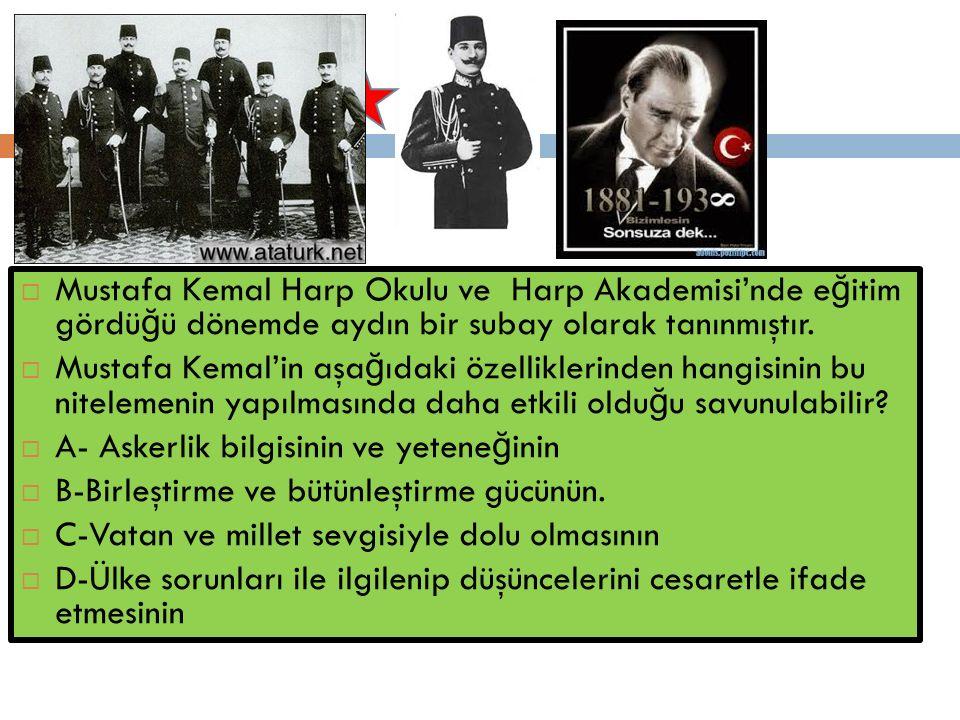  Mustafa Kemal Harp Okulu ve Harp Akademisi'nde e ğ itim gördü ğ ü dönemde aydın bir subay olarak tanınmıştır.