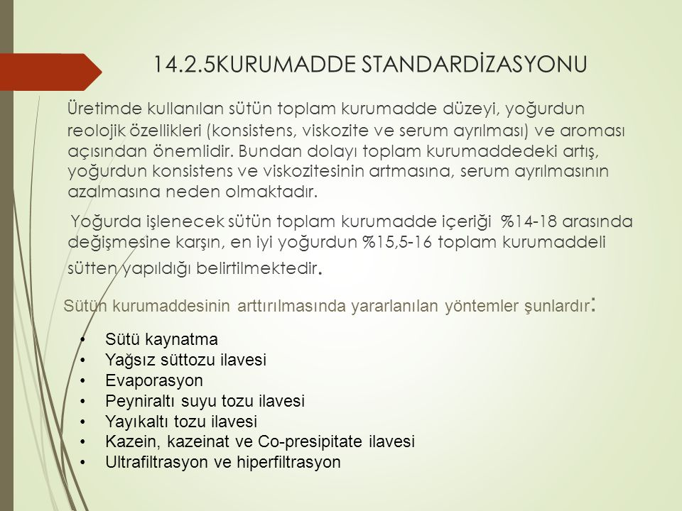 14.2.5KURUMADDE STANDARDİZASYONU Üretimde kullanılan sütün toplam kurumadde düzeyi, yoğurdun reolojik özellikleri (konsistens, viskozite ve serum ayrılması) ve aroması açısından önemlidir.
