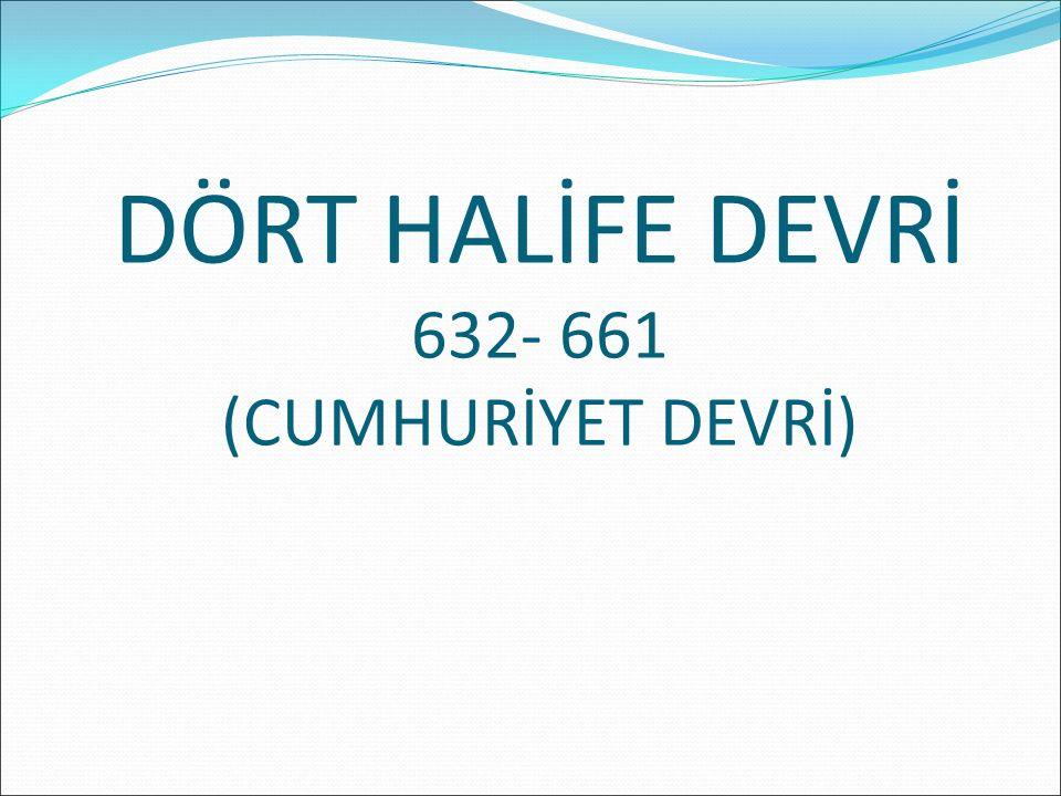 DÖRT HALİFE DEVRİ 632- 661 (CUMHURİYET DEVRİ)