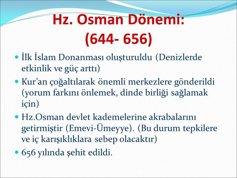 Hz. Osman Dönemi: (644- 656) İlk İslam Donanması oluşturuldu (Denizlerde etkinlik ve güç arttı) Kur'an çoğaltılarak önemli merkezlere gönderildi (yoru