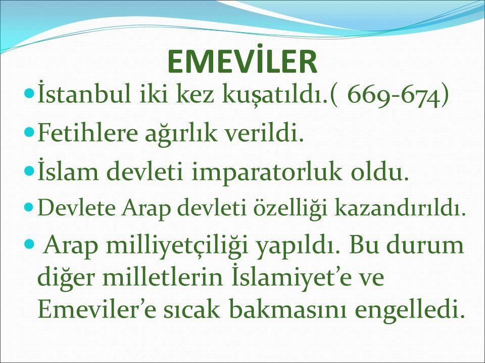 EMEVİLER İstanbul iki kez kuşatıldı.( 669-674) Fetihlere ağırlık verildi. İslam devleti imparatorluk oldu. Devlete Arap devleti özelliği kazandırıldı.
